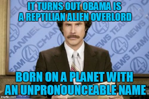 IT TURNS OUT OBAMA IS A REPTILIAN ALIEN OVERLORD BORN ON A PLANET WITH AN UNPRONOUNCEABLE NAME | made w/ Imgflip meme maker
