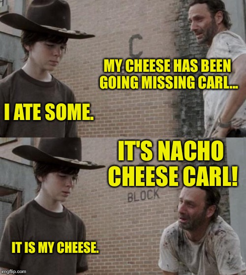 Billy was 18 but ok bro gortch  | MY CHEESE HAS BEEN GOING MISSING CARL... I ATE SOME. IT'S NACHO CHEESE CARL! IT IS MY CHEESE. | image tagged in memes,rick and carl,nachos,funny memes,dank memes,cheesebag | made w/ Imgflip meme maker