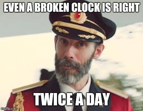 There's hope for Liberals | EVEN A BROKEN CLOCK IS RIGHT TWICE A DAY | image tagged in captain obvious,funny,politics | made w/ Imgflip meme maker