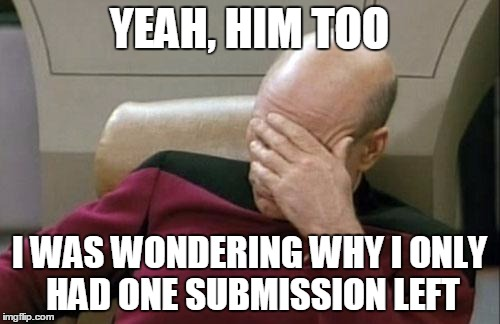 Captain Picard Facepalm Meme | YEAH, HIM TOO I WAS WONDERING WHY I ONLY HAD ONE SUBMISSION LEFT | image tagged in memes,captain picard facepalm | made w/ Imgflip meme maker