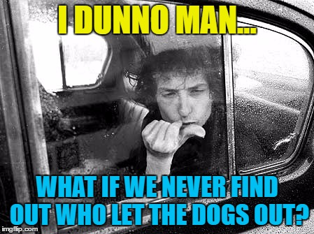 Any ideas? | I DUNNO MAN... WHAT IF WE NEVER FIND OUT WHO LET THE DOGS OUT? | image tagged in memes,bob dylan,music,who let the dogs out,baha men | made w/ Imgflip meme maker