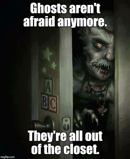 main-qim...2-c.jpg | Ghosts aren't afraid anymore. They're all out of the closet. | image tagged in main-qim2-cjpg | made w/ Imgflip meme maker