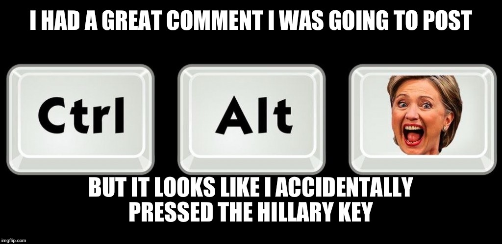 I HAD A GREAT COMMENT I WAS GOING TO POST BUT IT LOOKS LIKE I ACCIDENTALLY PRESSED THE HILLARY KEY | made w/ Imgflip meme maker
