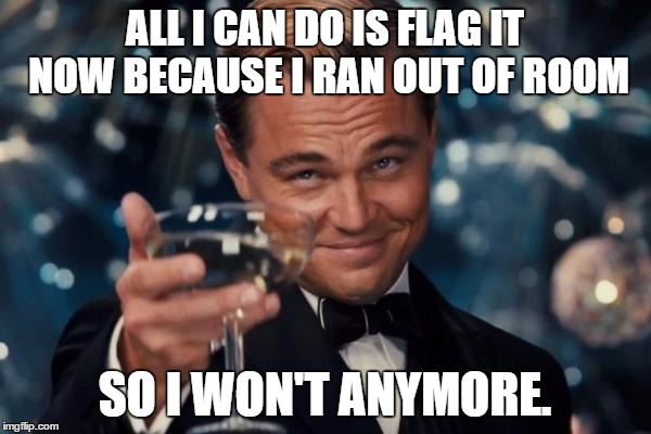 ALL I CAN DO IS FLAG IT NOW BECAUSE I RAN OUT OF ROOM SO I WON'T ANYMORE. | image tagged in memes,leonardo dicaprio cheers | made w/ Imgflip meme maker