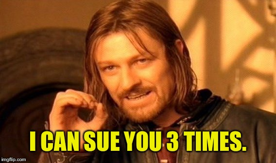 One Does Not Simply Meme | I CAN SUE YOU 3 TIMES. | image tagged in memes,one does not simply | made w/ Imgflip meme maker