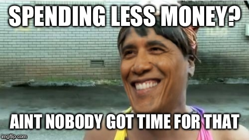 Obama aint got time for that | SPENDING LESS MONEY? AINT NOBODY GOT TIME FOR THAT | image tagged in obama aint got time for that | made w/ Imgflip meme maker