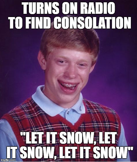"Bad Luck Brian Meme | TURNS ON RADIO TO FIND CONSOLATION ""LET IT SNOW, LET IT SNOW, LET IT SNOW"" 