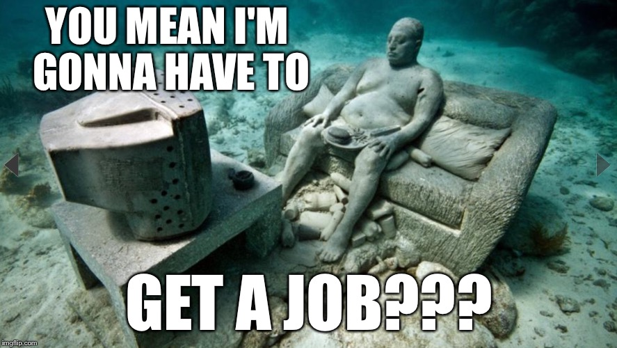 YOU MEAN I'M GONNA HAVE TO GET A JOB??? | image tagged in underwater guy | made w/ Imgflip meme maker