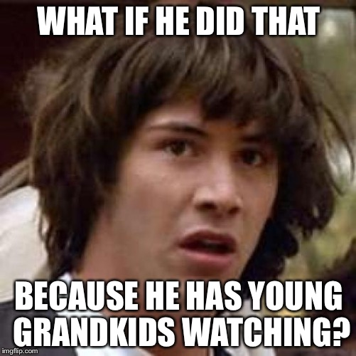 Conspiracy Keanu Meme | WHAT IF HE DID THAT BECAUSE HE HAS YOUNG GRANDKIDS WATCHING? | image tagged in memes,conspiracy keanu | made w/ Imgflip meme maker