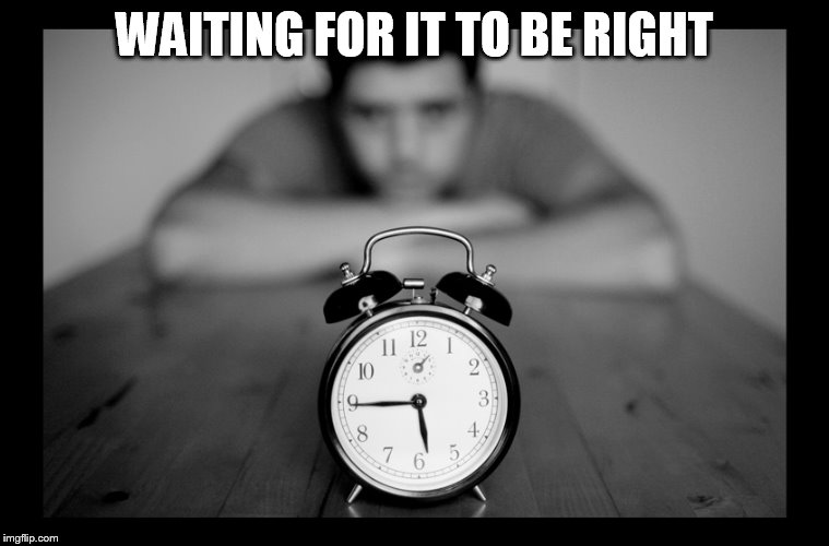 WAITING FOR IT TO BE RIGHT | made w/ Imgflip meme maker
