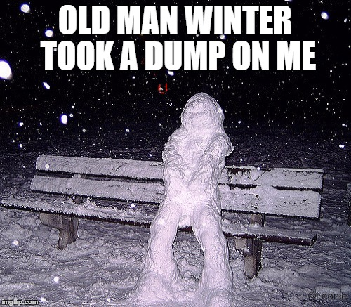 OLD MAN WINTER TOOK A DUMP ON ME | made w/ Imgflip meme maker