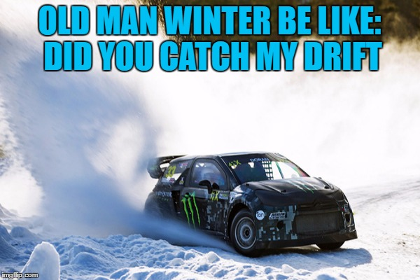 OLD MAN WINTER BE LIKE: DID YOU CATCH MY DRIFT | made w/ Imgflip meme maker