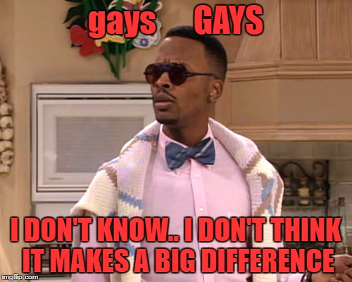 dj jazzy jeff | gays      GAYS I DON'T KNOW.. I DON'T THINK IT MAKES A BIG DIFFERENCE | image tagged in dj jazzy jeff | made w/ Imgflip meme maker