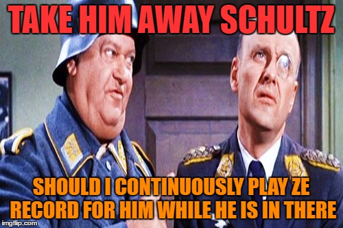 TAKE HIM AWAY SCHULTZ SHOULD I CONTINUOUSLY PLAY ZE RECORD FOR HIM WHILE HE IS IN THERE | made w/ Imgflip meme maker