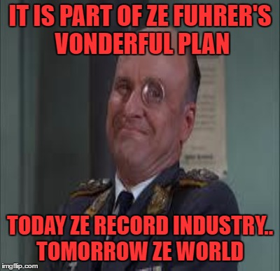 IT IS PART OF ZE FUHRER'S VONDERFUL PLAN TODAY ZE RECORD INDUSTRY.. TOMORROW ZE WORLD | made w/ Imgflip meme maker