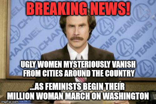 Ron Burgundy Meme | BREAKING NEWS! UGLY WOMEN MYSTERIOUSLY VANISH FROM CITIES AROUND THE COUNTRY ...AS FEMINISTS BEGIN THEIR MILLION WOMAN MARCH ON WASHINGTON | image tagged in memes,ron burgundy,funny,politics,feminism,political | made w/ Imgflip meme maker