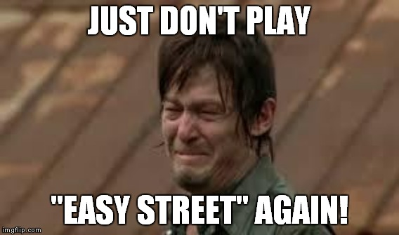 "JUST DON'T PLAY ""EASY STREET"" AGAIN! 