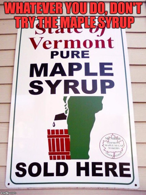 Drip, Drip... | WHATEVER YOU DO, DON'T TRY THE MAPLE SYRUP | image tagged in vermont,maple syrup | made w/ Imgflip meme maker