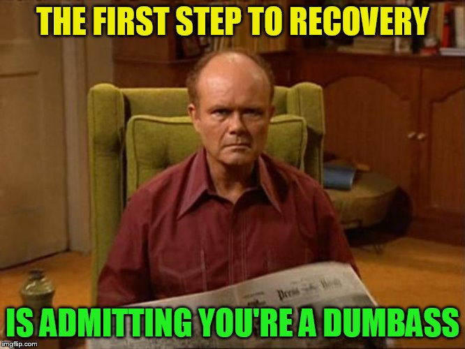 THE FIRST STEP TO RECOVERY IS ADMITTING YOU'RE A DUMBASS | made w/ Imgflip meme maker