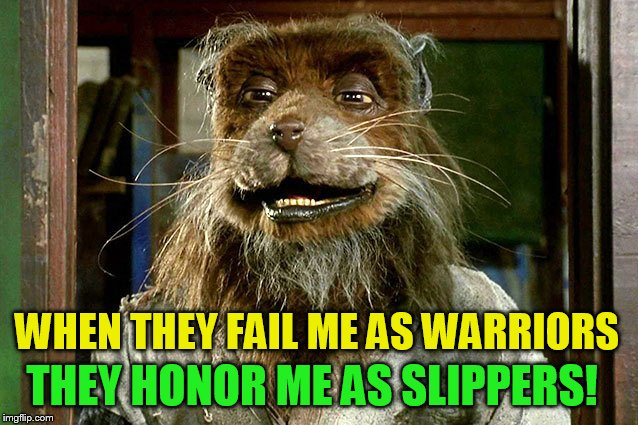 THEY HONOR ME AS SLIPPERS! WHEN THEY FAIL ME AS WARRIORS | made w/ Imgflip meme maker
