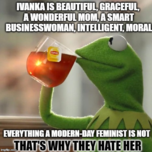 But Thats None Of My Business Meme | IVANKA IS BEAUTIFUL, GRACEFUL, A WONDERFUL MOM, A SMART BUSINESSWOMAN, INTELLIGENT, MORAL EVERYTHING A MODERN-DAY FEMINIST IS NOT THAT'S WHY | image tagged in memes,but thats none of my business,kermit the frog | made w/ Imgflip meme maker