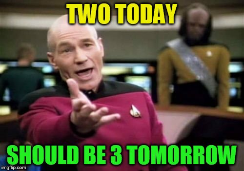 Picard Wtf Meme | TWO TODAY SHOULD BE 3 TOMORROW | image tagged in memes,picard wtf | made w/ Imgflip meme maker