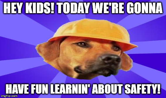 HEY KIDS! TODAY WE'RE GONNA HAVE FUN LEARNIN' ABOUT SAFETY! | made w/ Imgflip meme maker