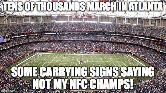 TENS OF THOUSANDS MARCH IN ATLANTA SOME CARRYING SIGNS SAYING NOT MY NFC CHAMPS! | image tagged in nfc championship | made w/ Imgflip meme maker