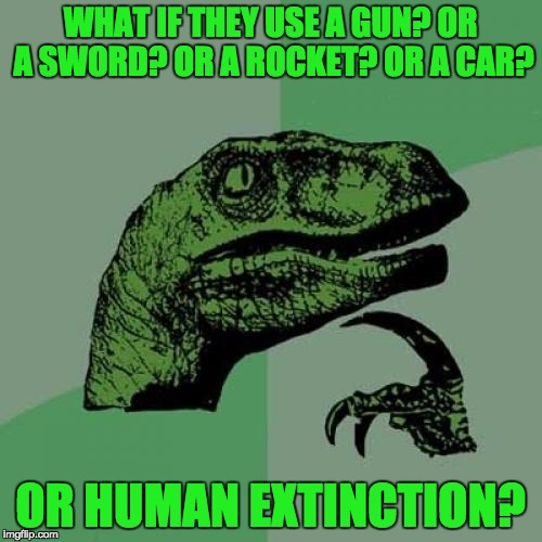 Philosoraptor Meme | WHAT IF THEY USE A GUN? OR A SWORD? OR A ROCKET? OR A CAR? OR HUMAN EXTINCTION? | image tagged in memes,philosoraptor | made w/ Imgflip meme maker