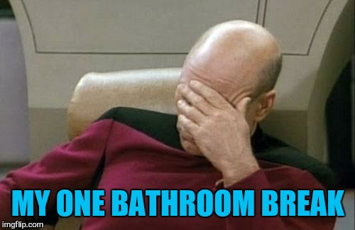 Captain Picard Facepalm Meme | MY ONE BATHROOM BREAK | image tagged in memes,captain picard facepalm | made w/ Imgflip meme maker