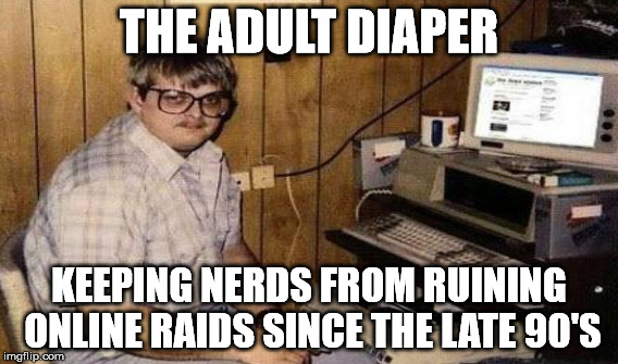THE ADULT DIAPER KEEPING NERDS FROM RUINING ONLINE RAIDS SINCE THE LATE 90'S | made w/ Imgflip meme maker