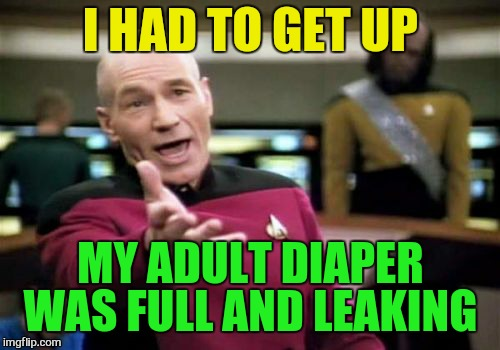 Picard Wtf Meme | I HAD TO GET UP MY ADULT DIAPER WAS FULL AND LEAKING | image tagged in memes,picard wtf | made w/ Imgflip meme maker