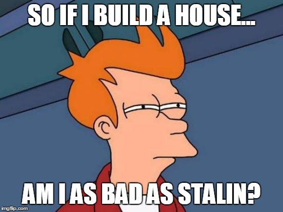 Futurama Fry Meme | SO IF I BUILD A HOUSE... AM I AS BAD AS STALIN? | image tagged in memes,futurama fry | made w/ Imgflip meme maker