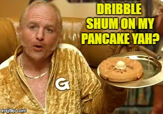 DRIBBLE SHUM ON MY PANCAKE YAH? | made w/ Imgflip meme maker