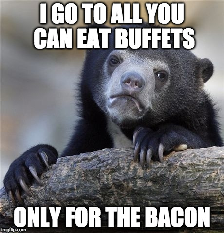I don't just go....I abuse them. | I GO TO ALL YOU CAN EAT BUFFETS ONLY FOR THE BACON | image tagged in memes,confession bear,bacon,all you can eat,buffet | made w/ Imgflip meme maker