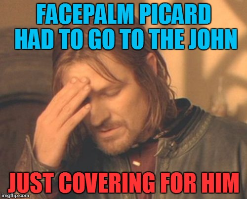 Frustrated Boromir Meme | FACEPALM PICARD HAD TO GO TO THE JOHN JUST COVERING FOR HIM | image tagged in memes,frustrated boromir | made w/ Imgflip meme maker