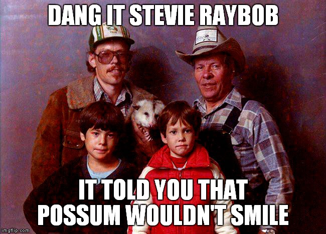 Bad album art week! Thanks Shabbyrose2 and Kenj for coming up with a great week idea! |  DANG IT STEVIE RAYBOB; IT TOLD YOU THAT POSSUM WOULDN'T SMILE | image tagged in bad album art week,possum,family,photography | made w/ Imgflip meme maker