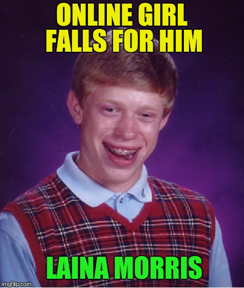 Bad Luck Brian Meme | ONLINE GIRL FALLS FOR HIM LAINA MORRIS | image tagged in memes,bad luck brian | made w/ Imgflip meme maker