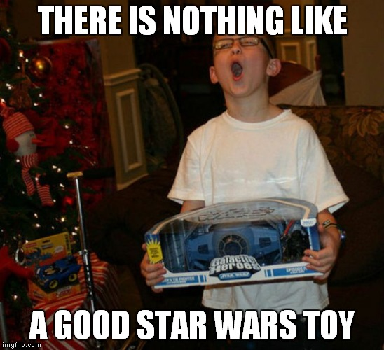 THERE IS NOTHING LIKE A GOOD STAR WARS TOY | made w/ Imgflip meme maker