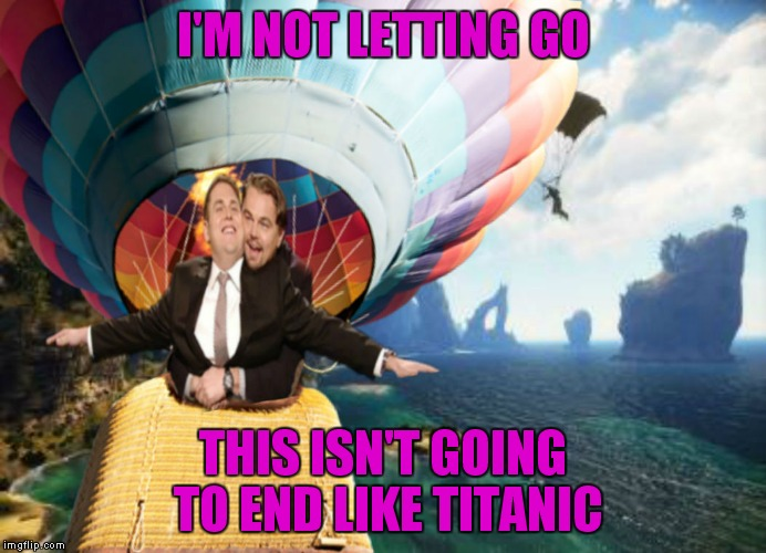 I'M NOT LETTING GO THIS ISN'T GOING TO END LIKE TITANIC | made w/ Imgflip meme maker