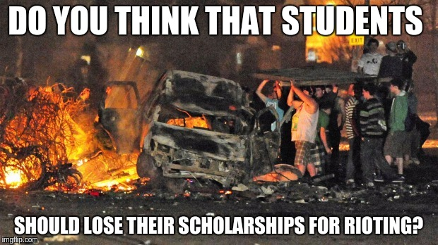 DO YOU THINK THAT STUDENTS SHOULD LOSE THEIR SCHOLARSHIPS FOR RIOTING? | image tagged in riot | made w/ Imgflip meme maker