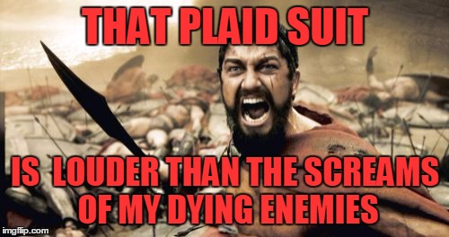 Sparta Leonidas Meme | THAT PLAID SUIT IS  LOUDER THAN THE SCREAMS OF MY DYING ENEMIES | image tagged in memes,sparta leonidas | made w/ Imgflip meme maker