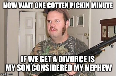 Redneck wonder |  NOW WAIT ONE COTTEN PICKIN MINUTE; IF WE GET A DIVORCE IS MY SON CONSIDERED MY NEPHEW | image tagged in redneck wonder | made w/ Imgflip meme maker