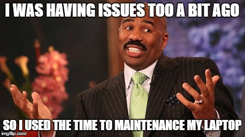 Steve Harvey Meme | I WAS HAVING ISSUES TOO A BIT AGO SO I USED THE TIME TO MAINTENANCE MY LAPTOP | image tagged in memes,steve harvey | made w/ Imgflip meme maker