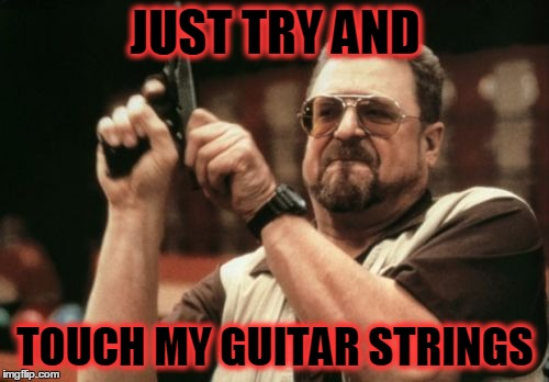 Am I The Only One Around Here Meme | JUST TRY AND TOUCH MY GUITAR STRINGS | image tagged in memes,am i the only one around here | made w/ Imgflip meme maker