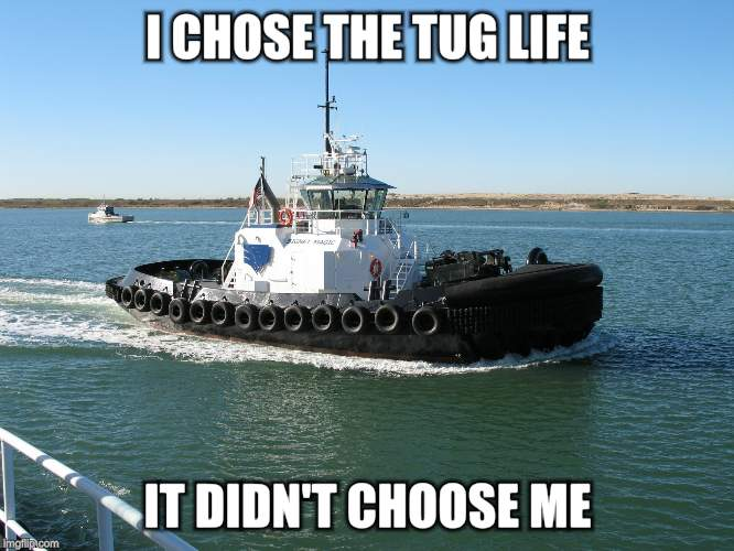 I CHOSE THE TUG LIFE IT DIDN'T CHOOSE ME | image tagged in tug life | made w/ Imgflip meme maker
