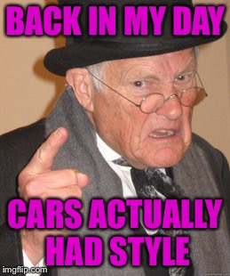 Back In My Day Meme | BACK IN MY DAY CARS ACTUALLY HAD STYLE | image tagged in memes,back in my day | made w/ Imgflip meme maker