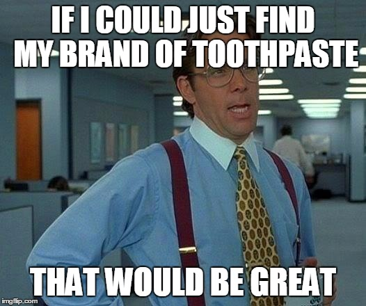 That Would Be Great Meme | IF I COULD JUST FIND MY BRAND OF TOOTHPASTE THAT WOULD BE GREAT | image tagged in memes,that would be great | made w/ Imgflip meme maker