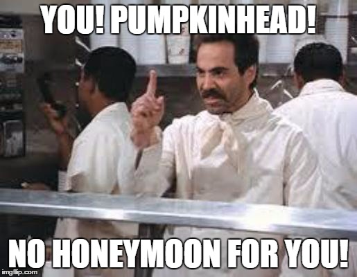 No soup |  YOU! PUMPKINHEAD! NO HONEYMOON FOR YOU! | image tagged in no soup | made w/ Imgflip meme maker