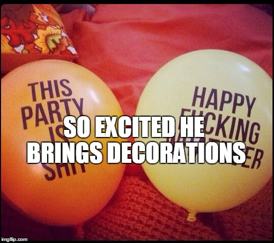 SO EXCITED HE BRINGS DECORATIONS | made w/ Imgflip meme maker